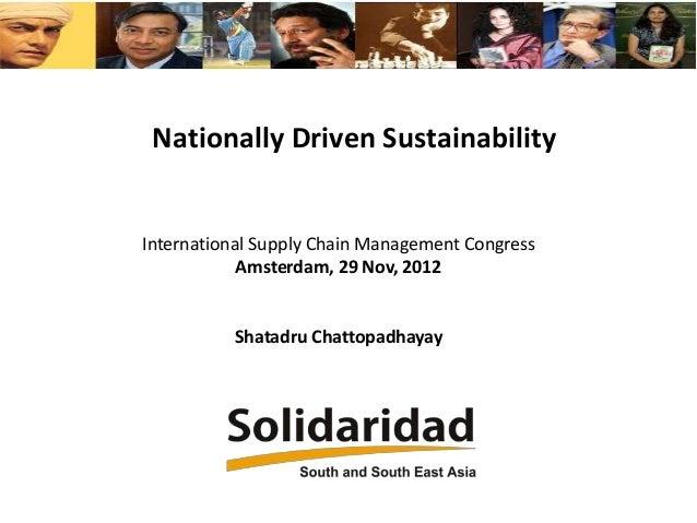 Nationally Driven Sustainability  International Supply Chain Management Congress Amsterdam, 29 Nov, 2012  Shatadru Chattop...