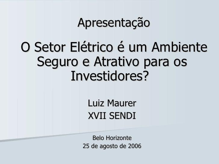 Apresentação O Setor Elétrico é um Ambiente Seguro e Atrativo para os Investidores?  Luiz Maurer XVII SENDI Belo Horizonte...