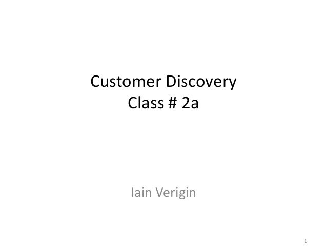 Customer Discovery Class # 2a  Iain Verigin  1