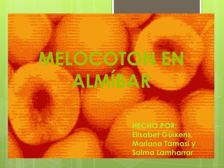 MELOCOTON EN           ALMÍBAR<br />HECHO POR:<br />Elisabet Güixens,<br />Mariana Tamasi y<br />Salma Lamharrar<br />
