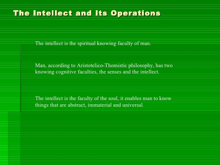 The Intellect and Its Operations The intellect is the spiritual knowing faculty of man. Man, according to Aristotelico-Tho...