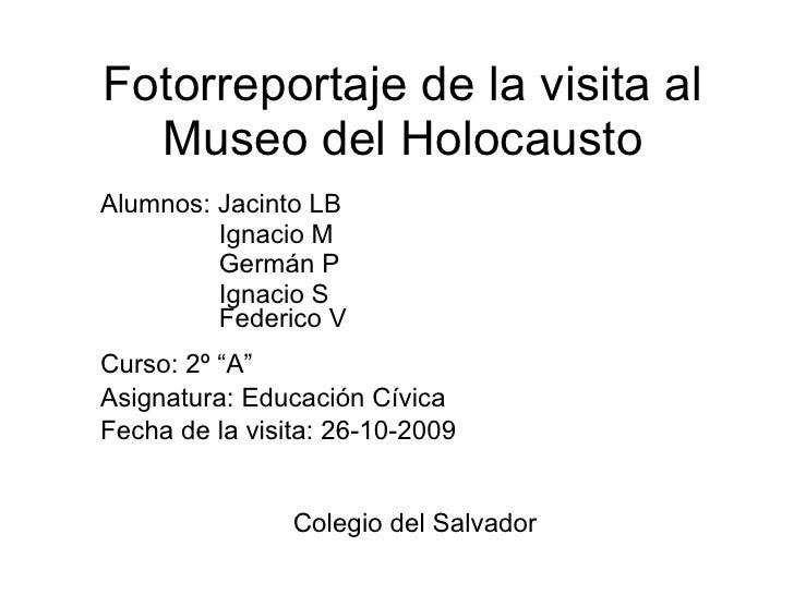 Fotorreportaje de la visita al Museo del Holocausto Alumnos: Jacinto LB  Ignacio M Germán P Ignacio S Federico V Curso: 2º...