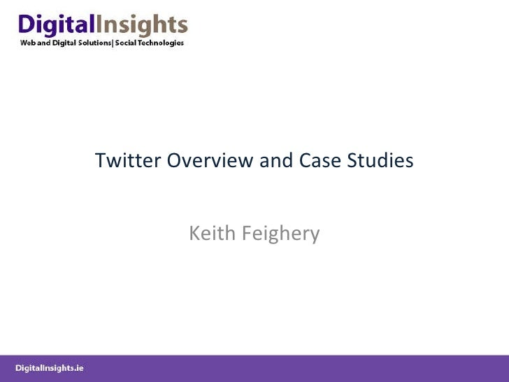 Twitter Overview and Case Studies Keith Feighery