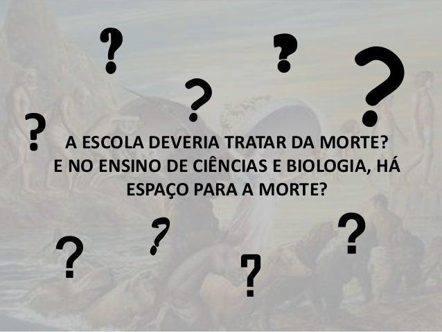 ? ?  ?  ?  ?  A ESCOLA DEVERIA TRATAR DA MORTE? E NO ENSINO DE CIÊNCIAS E BIOLOGIA, HÁ ESPAÇO PARA A MORTE?  ?  ?  ?  ?