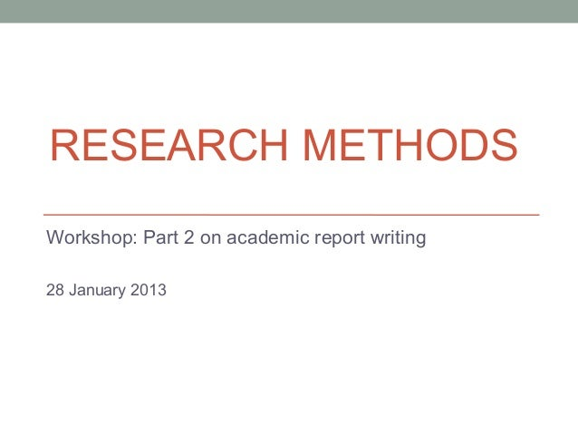 RESEARCH METHODSWorkshop: Part 2 on academic report writing28 January 2013