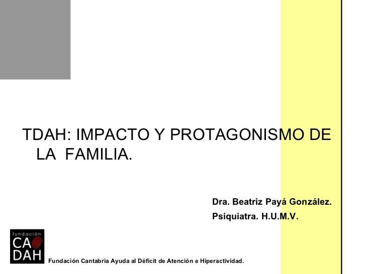 <ul><li>TDAH: IMPACTO Y PROTAGONISMO DE LA  FAMILIA. </li></ul><ul><li>Dra. Beatriz Payá González. </li></ul><ul><li>Psiqu...