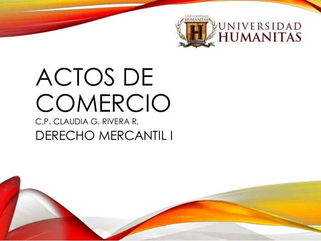 ACTOS DE COMERCIO C.P. CLAUDIA G. RIVERA R.  DERECHO MERCANTIL I