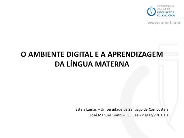 O AMBIENTE DIGITAL E A APRENDIZAGEM        DA LÍNGUA MATERNA             Estela Lamas – Universidade de Santiago de Compos...