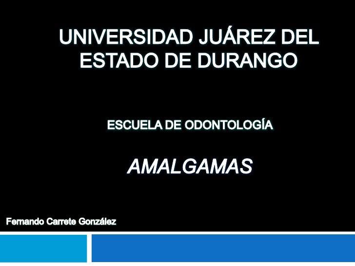 UNIVERSIDAD JUÁREZ DEL ESTADO DE DURANGO<br />ESCUELA DE ODONTOLOGÍA<br />AMALGAMAS<br />Fernando Carrete González<br />