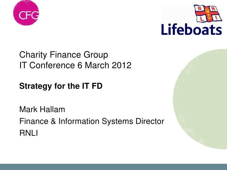 Charity Finance GroupIT Conference 6 March 2012Strategy for the IT FDMark HallamFinance & Information Systems DirectorRNLI