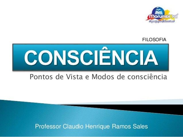 FILOSOFIA  Pontos de Vista e Modos de consciência  Professor Claudio Henrique Ramos Sales