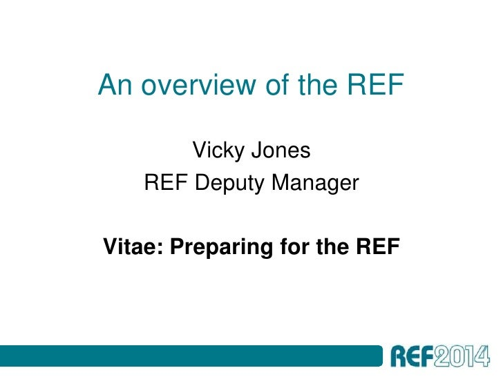 An overview of the REF       Vicky Jones   REF Deputy ManagerVitae: Preparing for the REF