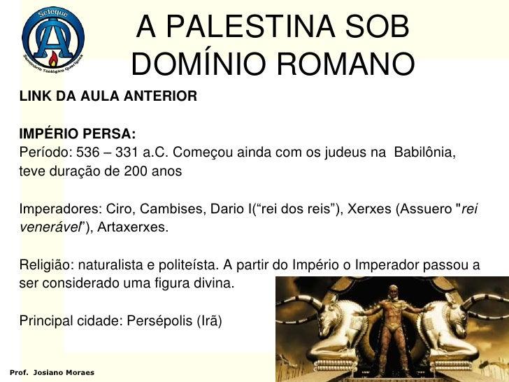 A PALESTINA SOB                       DOMÍNIO ROMANO  LINK DA AULA ANTERIOR  IMPÉRIO PERSA:  Período: 536 – 331 a.C. Começ...