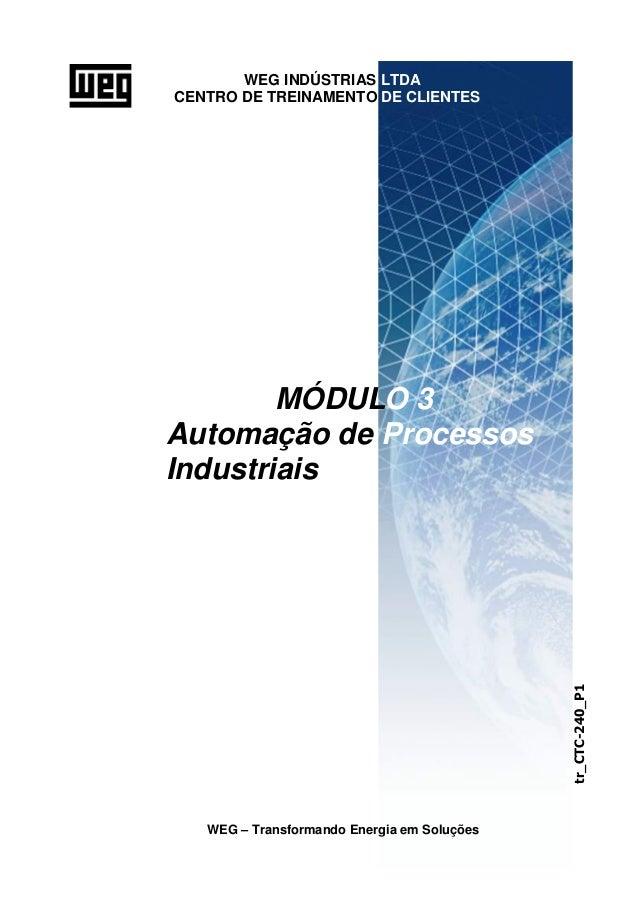 WEG INDÚSTRIAS LTDA CENTRO DE TREINAMENTO DE CLIENTES MÓDULO 3 Automação de Processos Industriais WEG – Transformando Ener...