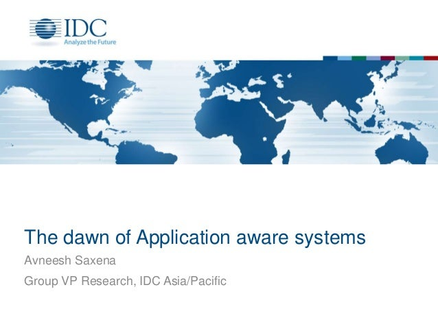 The dawn of Application aware systems Avneesh Saxena Group VP Research, IDC Asia/Pacific