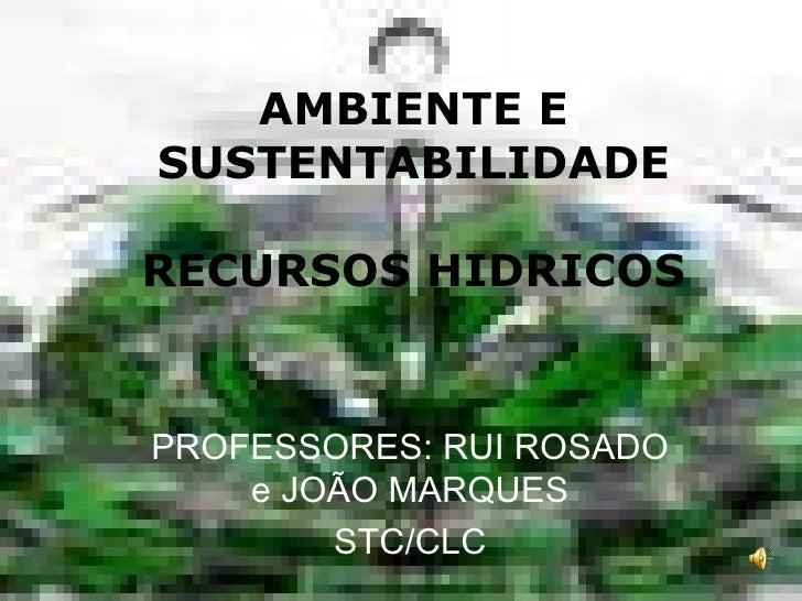 AMBIENTE E SUSTENTABILIDADE  RECURSOS HIDRICOS   PROFESSORES: RUI ROSADO     e JOÃO MARQUES         STC/CLC