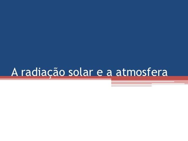 A radiação solar e a atmosfera