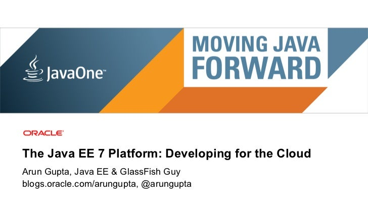 The Java EE 7 Platform: Developing for the CloudArun Gupta, Java EE & GlassFish Guyblogs.oracle.com/arungupta, @arungupta ...
