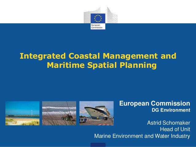 Integrated Coastal Management and Maritime Spatial Planning  European Commission DG Environment  Astrid Schomaker Head of ...