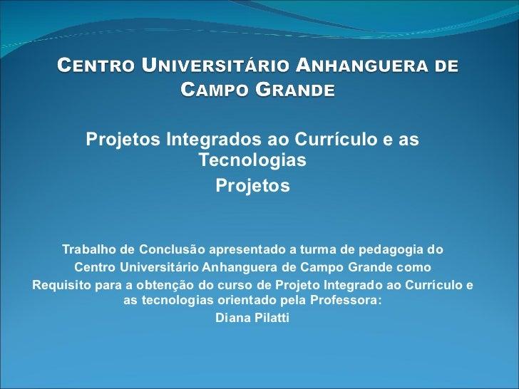 Projetos Integrados ao Currículo e as Tecnologias Projetos Trabalho de Conclusão apresentado a turma de pedagogia do Centr...