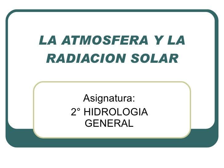 LA ATMOSFERA Y LA RADIACION SOLAR Asignatura: 2° HIDROLOGIA GENERAL