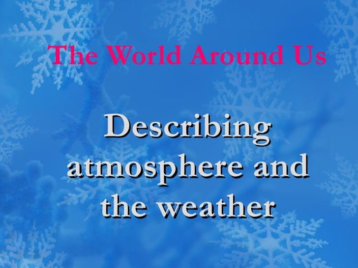 The World Around Us Describing atmosphere and the weather