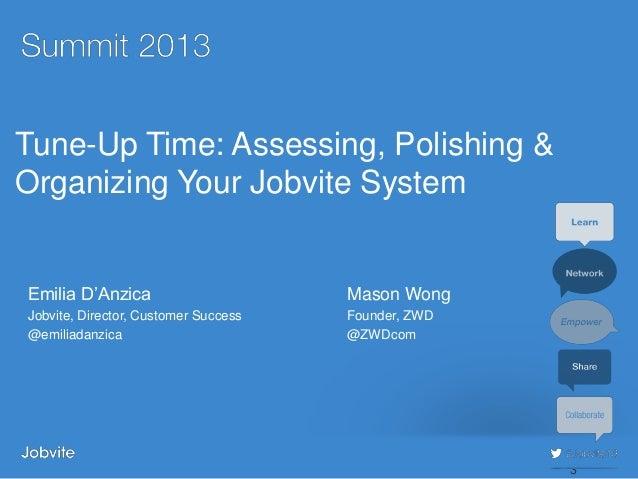 #jobvite13Tune-Up Time: Assessing, Polishing &Organizing Your Jobvite SystemEmilia D'Anzica Mason WongJobvite, Director, C...