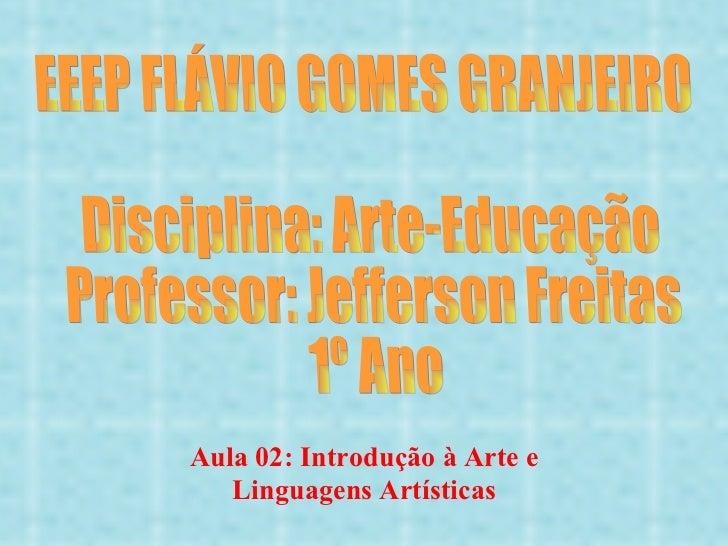 EEEP FLÁVIO GOMES GRANJEIRO Disciplina: Arte-Educação Professor: Jefferson Freitas 1º Ano Aula 02: Introdução à Arte e Lin...