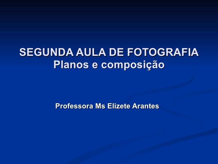 SEGUNDA AULA DE FOTOGRAFIA Planos e composição Professora Ms Elizete Arantes