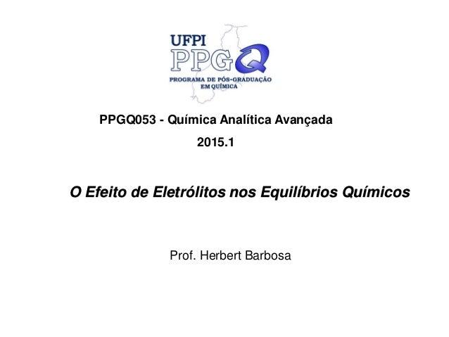 O Efeito de Eletrólitos nos Equilíbrios Químicos PPGQ053 - Química Analítica Avançada 2015.1 Prof. Herbert Barbosa