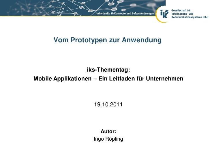 Vom Prototypen zur Anwendung                  iks-Thementag:Mobile Applikationen – Ein Leitfaden für Unternehmen          ...
