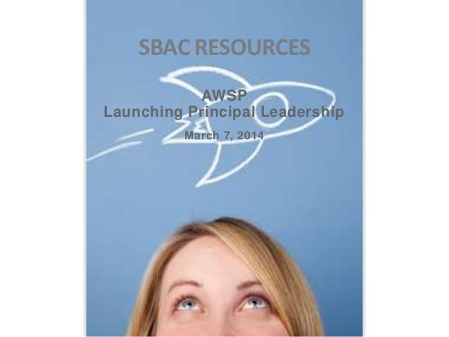 SBAC RESOURCES AWSP Launching Principal Leadership March 7, 2014