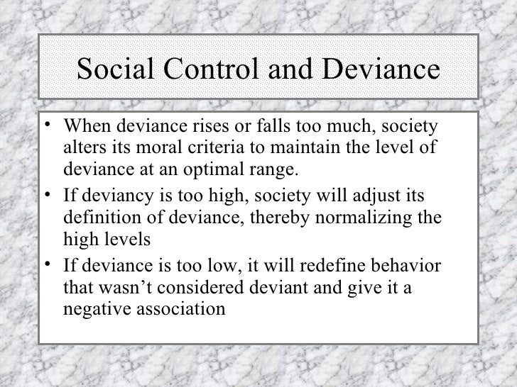 Social Control and Deviance <ul><li>When deviance rises or falls too much, society alters its moral criteria to maintain t...