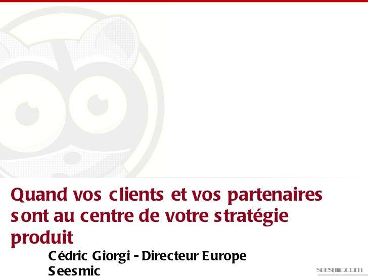 seesmic.com Quand vos clients et vos partenaires sont au centre de votre stratégie produit Cédric Giorgi - Directeur Europ...