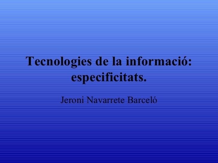 Tecnologies de la informació:       especificitats.      Jeroni Navarrete Barceló