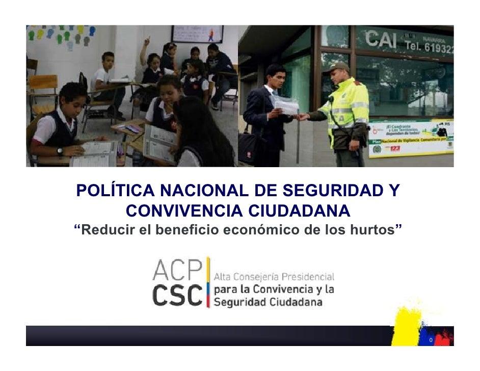 """POLÍTICA NACIONAL DE SEGURIDAD Y     CONVIVENCIA CIUDADANA""""Reducir el beneficio económico de los hurtos""""                  ..."""
