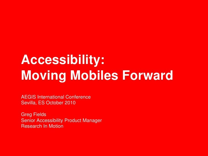 Accessibility:Moving Mobiles ForwardAEGIS International ConferenceSevilla, ES October 2010Greg FieldsSenior Accessibility ...