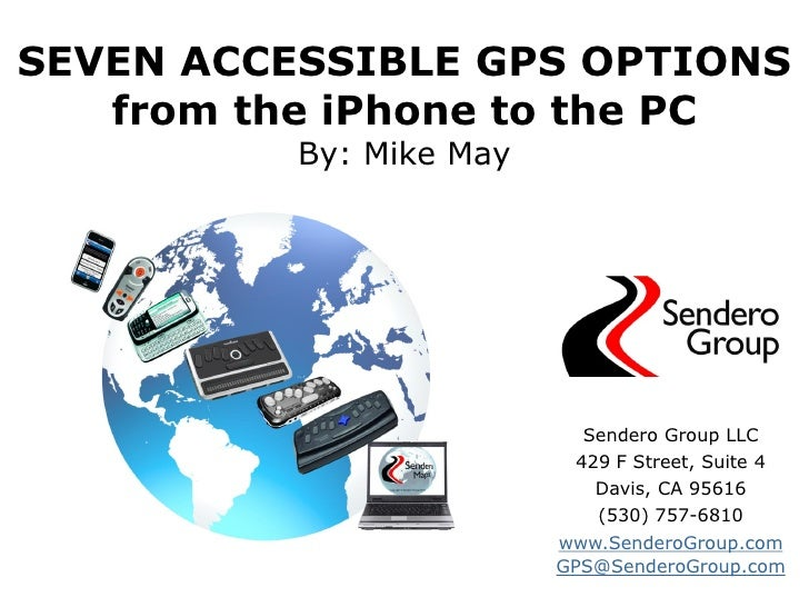 SEVEN ACCESSIBLE GPS OPTIONS   from the iPhone to the PC          By: Mike May                           Sendero Group LLC...