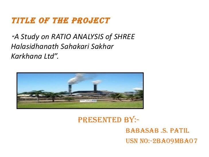 "TITLE OF THE PROJECT   "" A Study on RATIO ANALYSIS of SHREE Halasidhanath Sahakari Sakhar Karkhana Ltd"". <ul><li>Presented..."