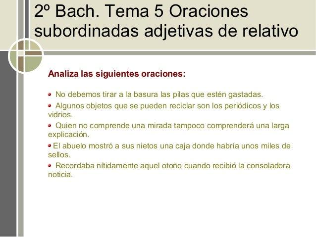 2º Bach. Tema 5 Oracionessubordinadas adjetivas de relativo Analiza las siguientes oraciones:   No debemos tirar a la basu...
