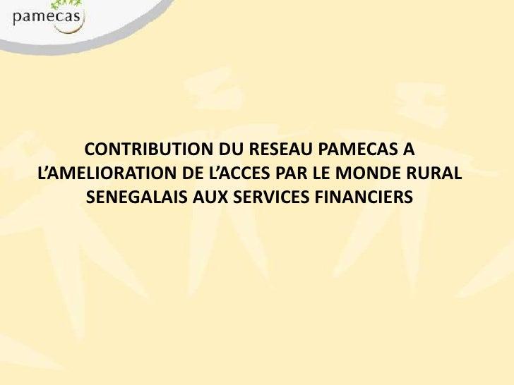 CONTRIBUTION DU RESEAU PAMECAS A L'AMELIORATION DE L'ACCES PAR LE MONDE RURAL SENEGALAIS AUX SERVICES FINANCIERS<br />