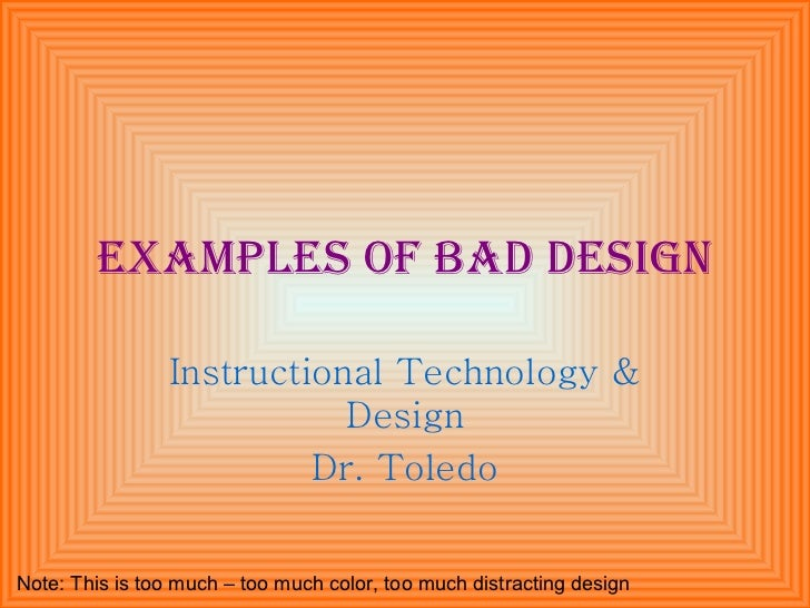 Examples of bad design Instructional Technology & Design Dr. Toledo Note: This is too much – too much color, too much dist...