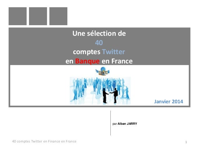 Une sélection de 40 comptes Twitter en Banque en France  Janvier 2014  par Alban JARRY  40 comptes Twitter en Finance en F...