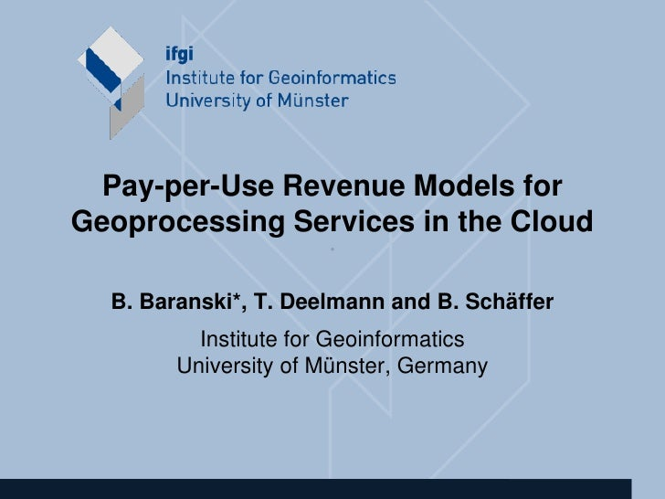 Pay-per-Use Revenue Models for Geoprocessing Services in the Cloud                       •     B. Baranski*, T. Deelmann a...