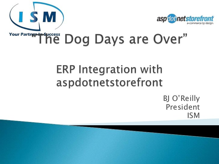 """The Dog Days are Over""ERP Integration with aspdotnetstorefront<br />BJ O'Reilly<br />President<br />ISM<br />"