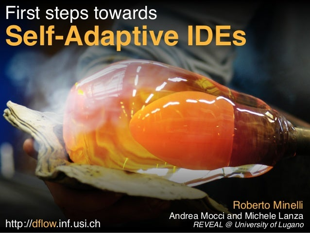 First steps towards!  Self-Adaptive IDEs  Roberto Minelli  Andrea Mocci and Michele Lanza!  REVEAL http://dflow.inf.usi.ch...