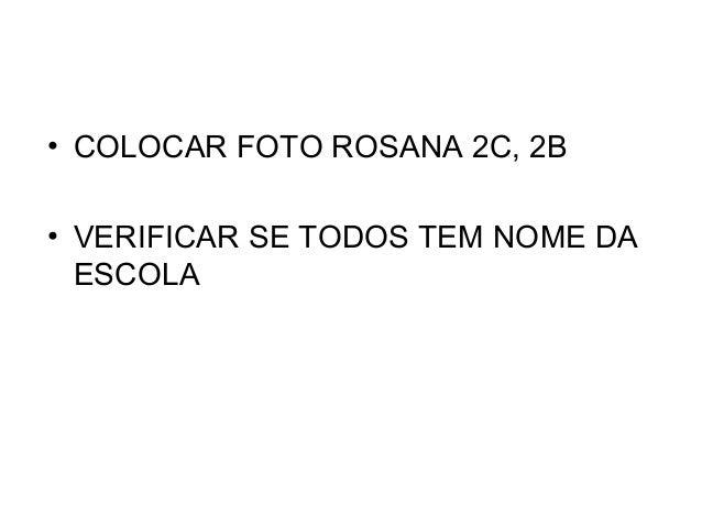 • COLOCAR FOTO ROSANA 2C, 2B • VERIFICAR SE TODOS TEM NOME DA ESCOLA