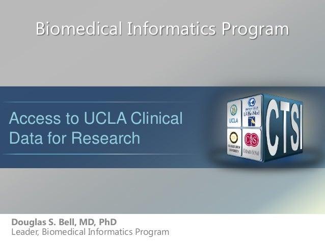 Biomedical Informatics Program Douglas S. Bell, MD, PhD Leader, Biomedical Informatics Program Access to UCLA Clinical Dat...