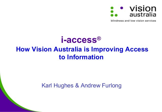 i-access® How Vision Australia is Improving Access to Information Karl Hughes & Andrew Furlong