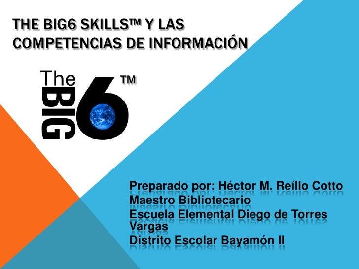 THE BIG6 SKILLS™ Y LASCOMPETENCIAS DE INFORMACIÓN            ™             Preparado por: Héctor M. Reíllo Cotto          ...